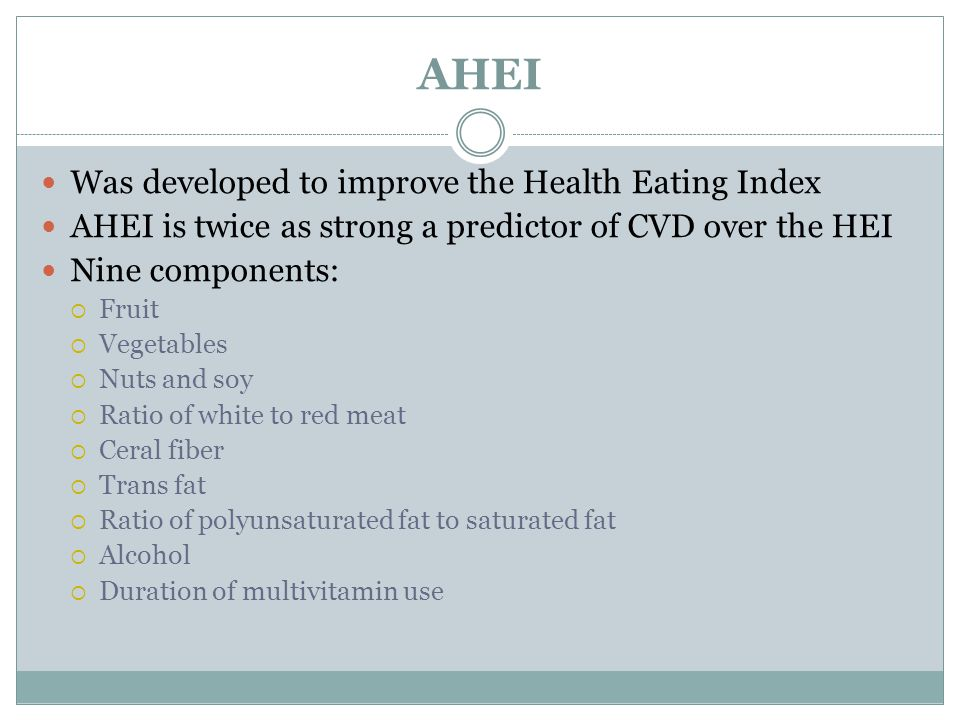 AHEI Was developed to improve the Health Eating Index AHEI is twice as strong a predictor of CVD over the HEI Nine components:  Fruit  Vegetables  Nuts and soy  Ratio of white to red meat  Ceral fiber  Trans fat  Ratio of polyunsaturated fat to saturated fat  Alcohol  Duration of multivitamin use