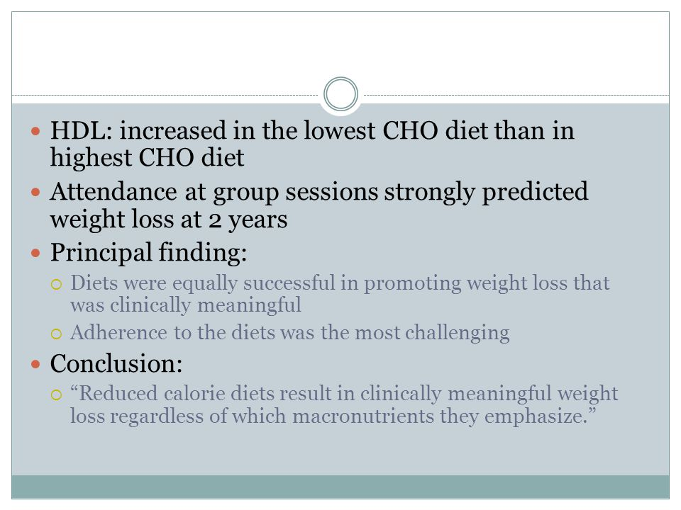 HDL: increased in the lowest CHO diet than in highest CHO diet Attendance at group sessions strongly predicted weight loss at 2 years Principal finding:  Diets were equally successful in promoting weight loss that was clinically meaningful  Adherence to the diets was the most challenging Conclusion:  Reduced calorie diets result in clinically meaningful weight loss regardless of which macronutrients they emphasize.