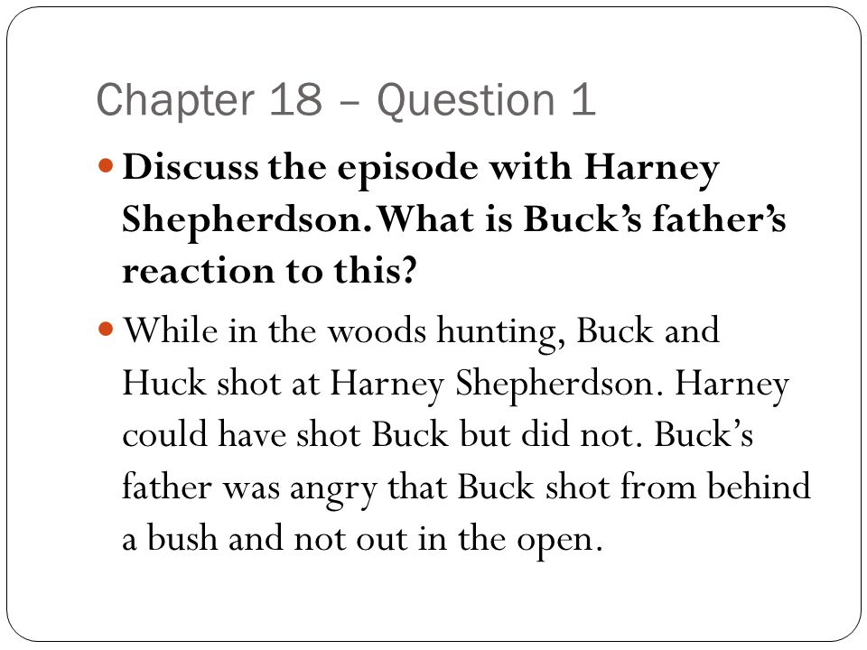 Chapter 18 – Question 1 Discuss the episode with Harney Shepherdson. What is Buck's father's reaction to this? While in the woods hunting, Buck and Hu