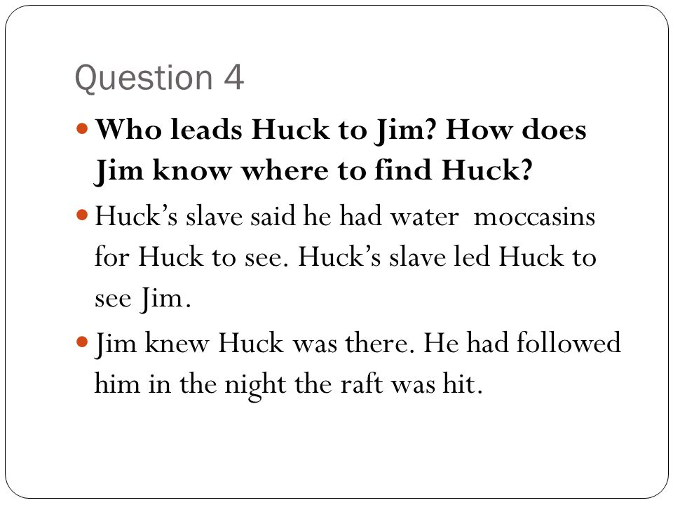 Question 4 Who leads Huck to Jim? How does Jim know where to find Huck? Huck's slave said he had water moccasins for Huck to see. Huck's slave led Huc