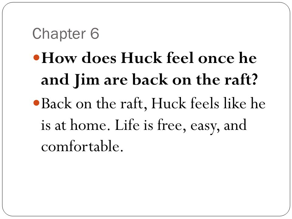 Chapter 6 How does Huck feel once he and Jim are back on the raft? Back on the raft, Huck feels like he is at home. Life is free, easy, and comfortabl