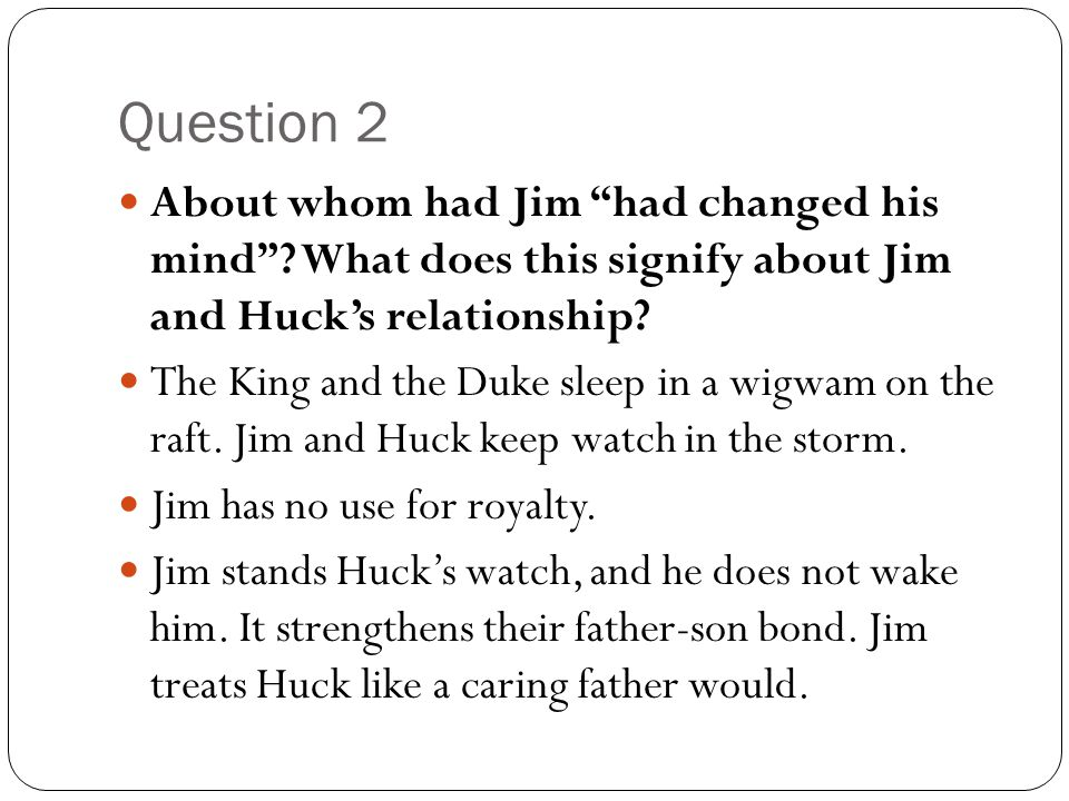 "Question 2 About whom had Jim ""had changed his mind""? What does this signify about Jim and Huck's relationship? The King and the Duke sleep in a wigwa"