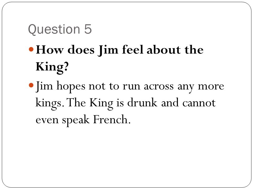 Question 5 How does Jim feel about the King? Jim hopes not to run across any more kings. The King is drunk and cannot even speak French.