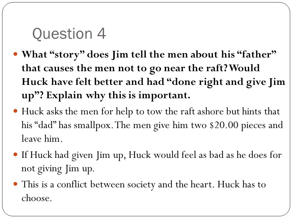 "Question 4 What ""story"" does Jim tell the men about his ""father"" that causes the men not to go near the raft? Would Huck have felt better and had ""don"