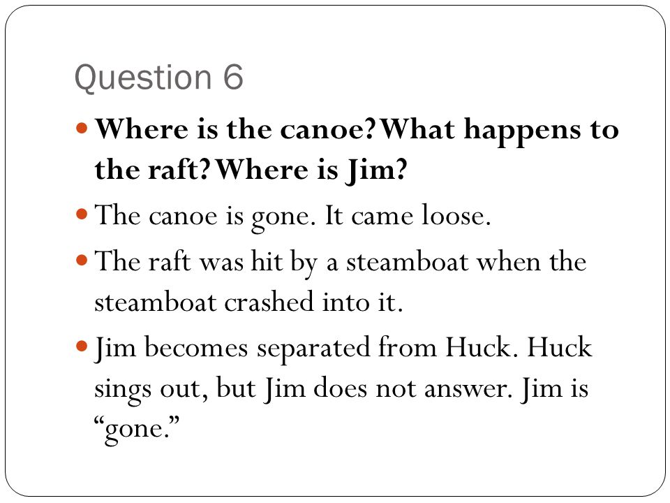 Question 6 Where is the canoe? What happens to the raft? Where is Jim? The canoe is gone. It came loose. The raft was hit by a steamboat when the stea