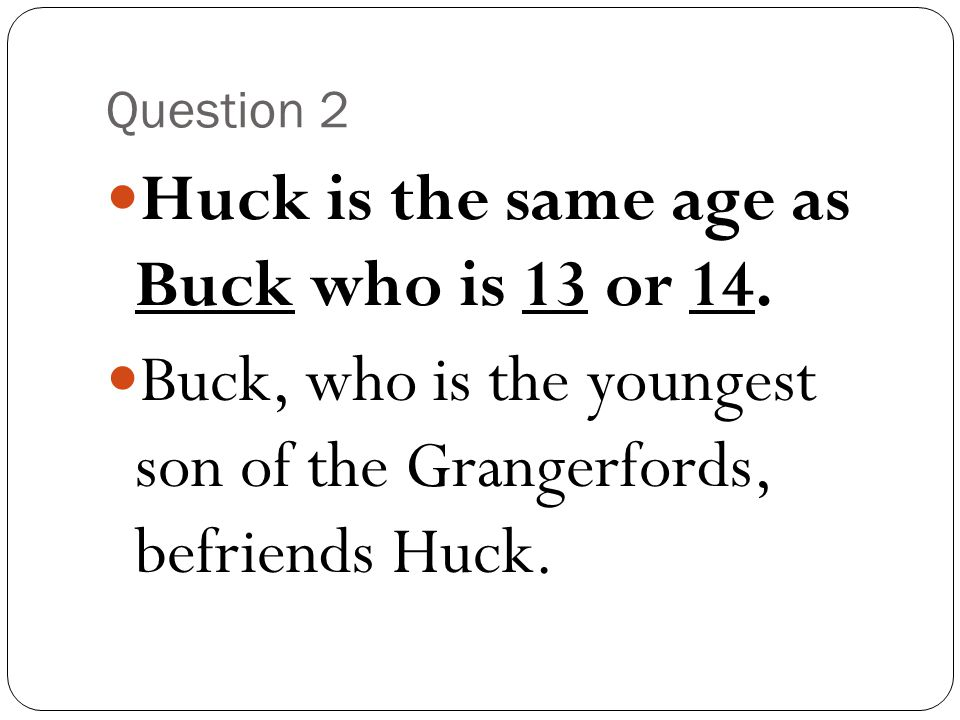 Question 2 Huck is the same age as Buck who is 13 or 14. Buck, who is the youngest son of the Grangerfords, befriends Huck.