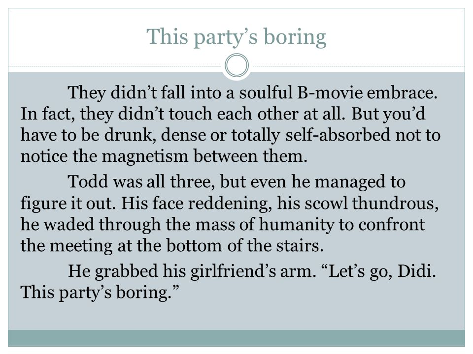 This party's boring They didn't fall into a soulful B-movie embrace. In fact, they didn't touch each other at all. But you'd have to be drunk, dense o