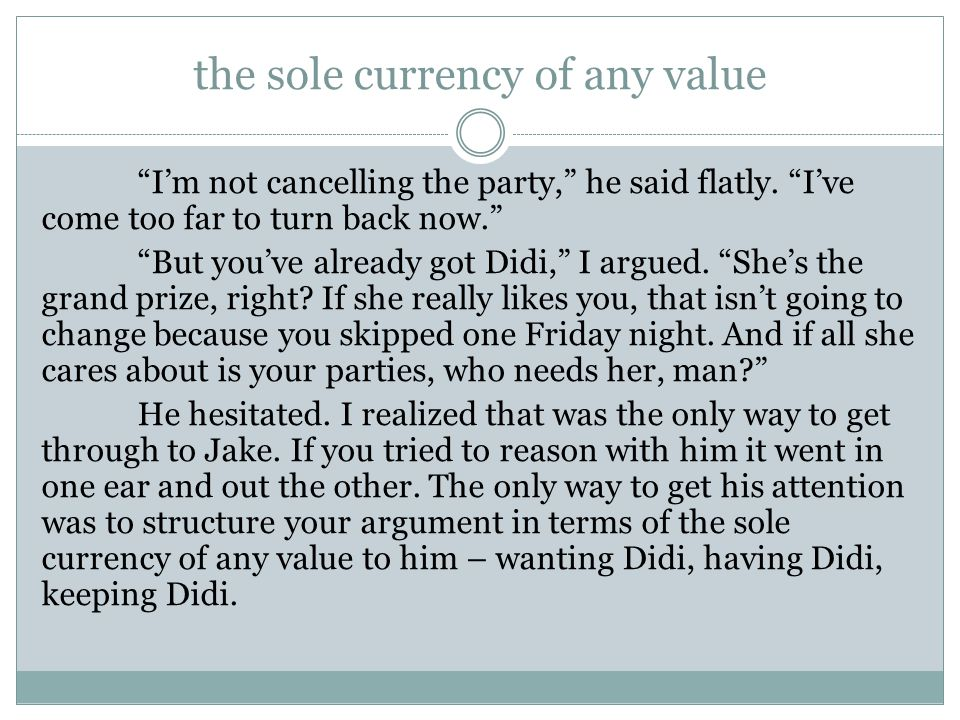 """the sole currency of any value """"I'm not cancelling the party,"""" he said flatly. """"I've come too far to turn back now."""" """"But you've already got Didi,"""" I"""