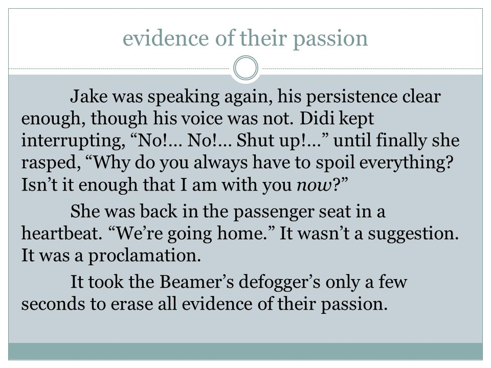 """evidence of their passion Jake was speaking again, his persistence clear enough, though his voice was not. Didi kept interrupting, """"No!… No!… Shut up!"""