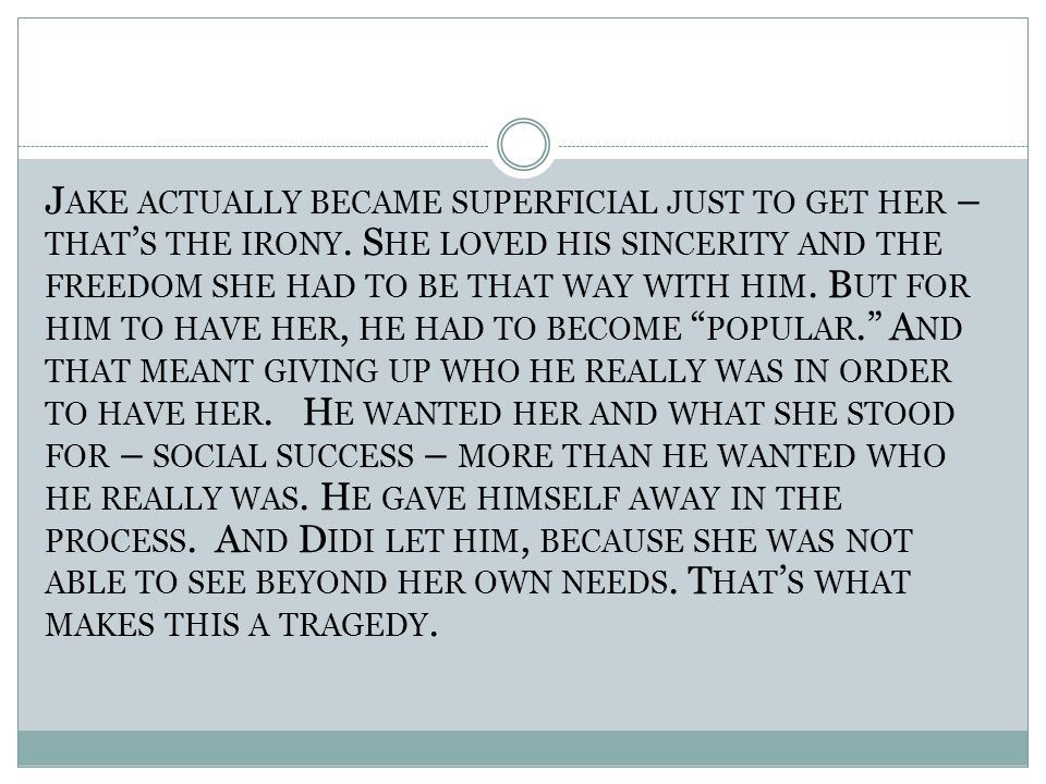 J AKE ACTUALLY BECAME SUPERFICIAL JUST TO GET HER – THAT ' S THE IRONY. S HE LOVED HIS SINCERITY AND THE FREEDOM SHE HAD TO BE THAT WAY WITH HIM. B UT