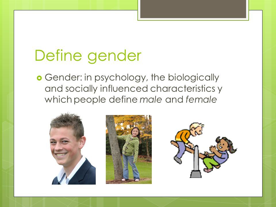 Define gender  Gender: in psychology, the biologically and socially influenced characteristics y which people define male and female