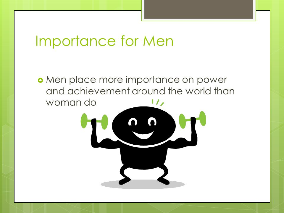 Importance for Men  Men place more importance on power and achievement around the world than woman do