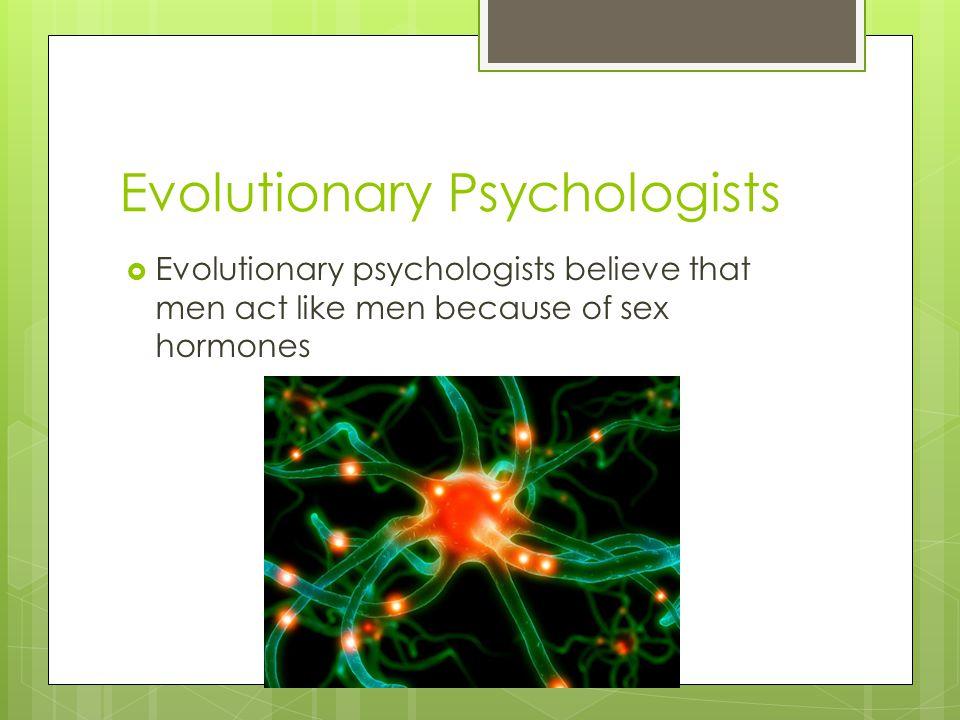 Evolutionary Psychologists  Evolutionary psychologists believe that men act like men because of sex hormones