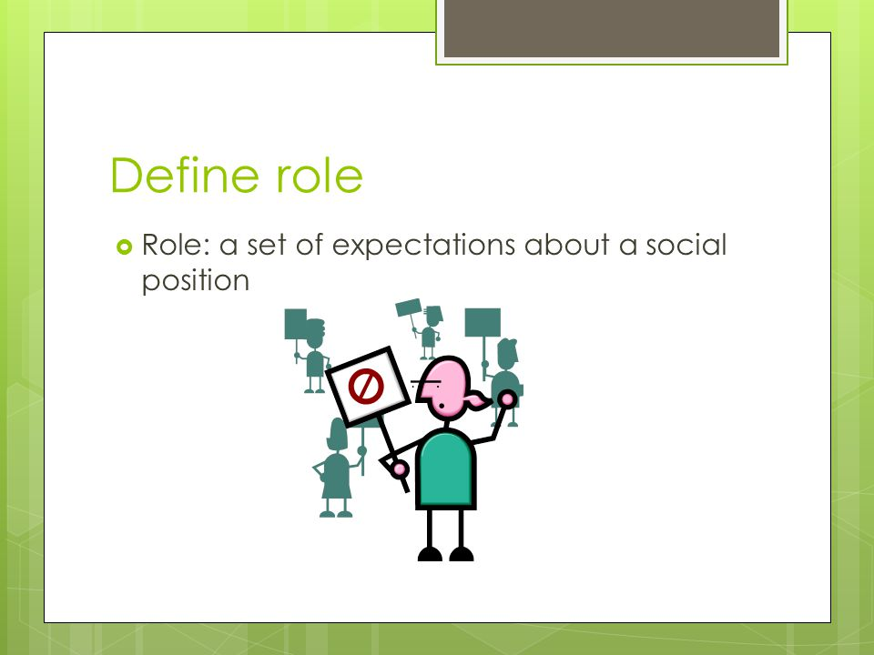 Define role  Role: a set of expectations about a social position