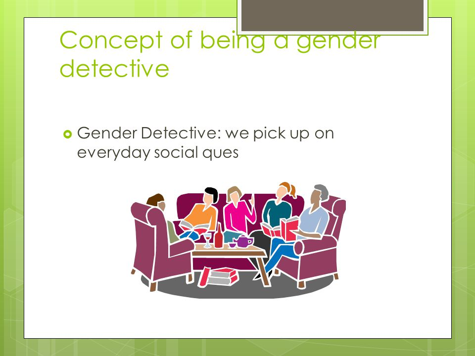 Concept of being a gender detective  Gender Detective: we pick up on everyday social ques