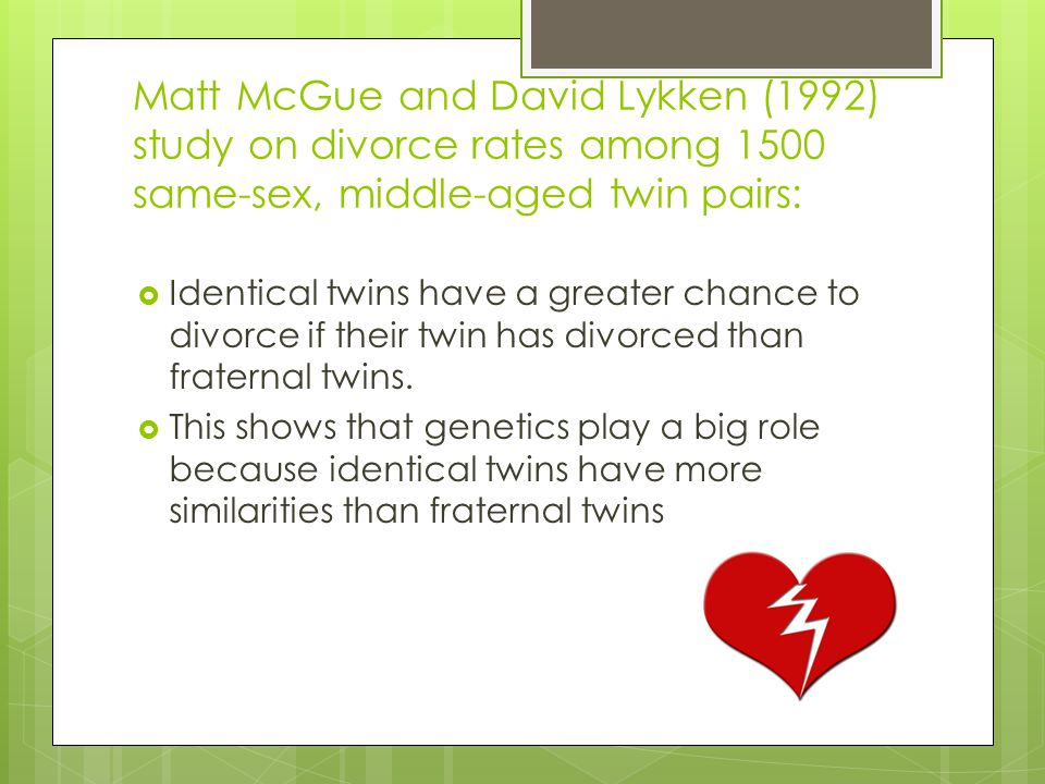 Matt McGue and David Lykken (1992) study on divorce rates among 1500 same-sex, middle-aged twin pairs:  Identical twins have a greater chance to divo