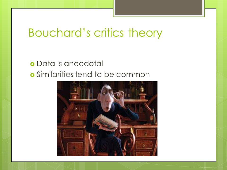 Bouchard's critics theory  Data is anecdotal  Similarities tend to be common