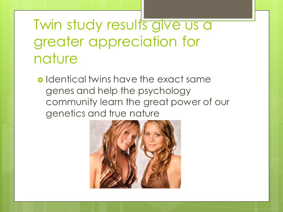 Twin study results give us a greater appreciation for nature  Identical twins have the exact same genes and help the psychology community learn the g