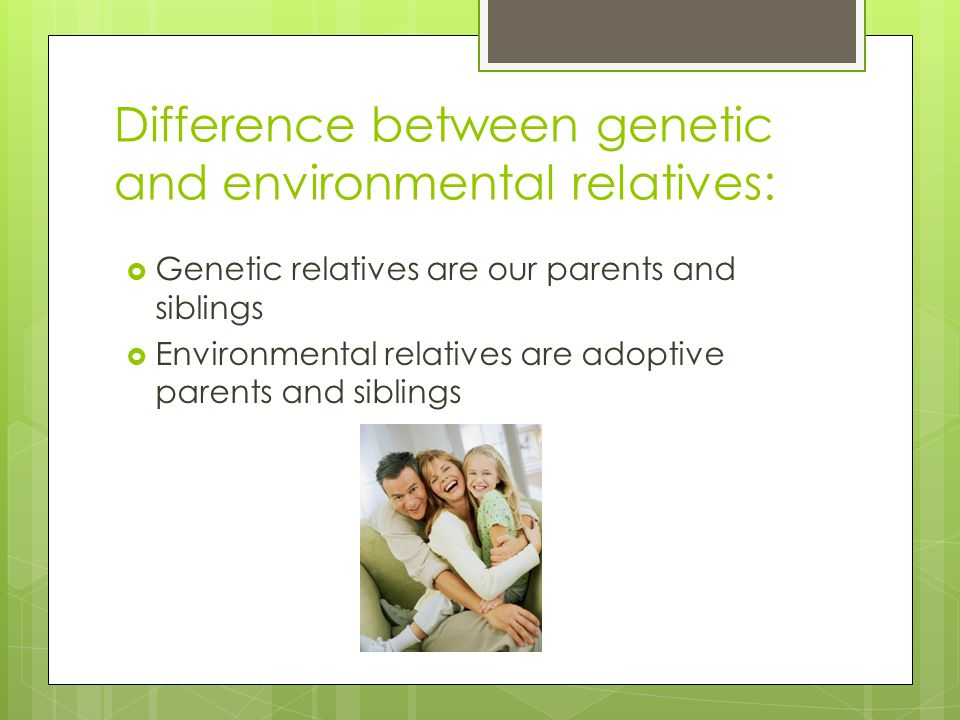 Difference between genetic and environmental relatives:  Genetic relatives are our parents and siblings  Environmental relatives are adoptive parent