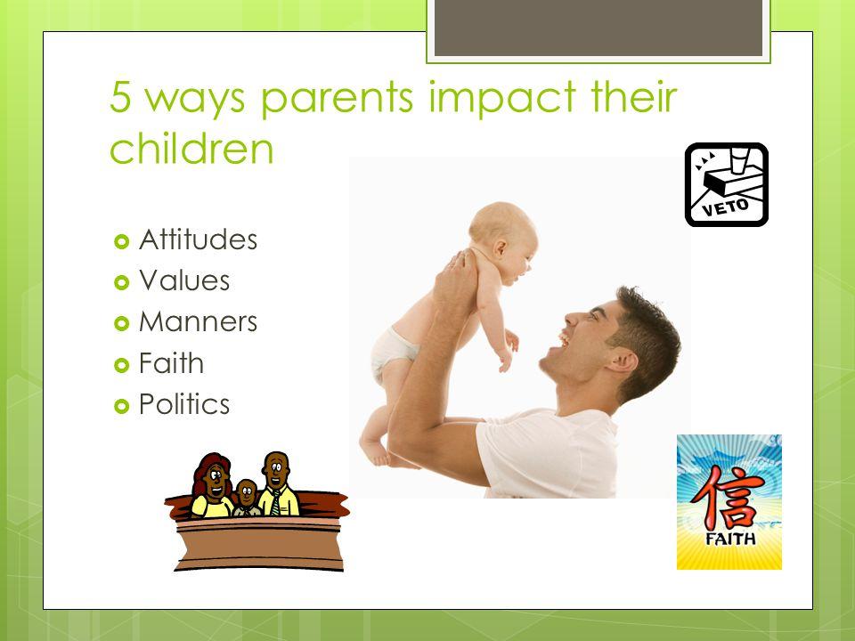 5 ways parents impact their children  Attitudes  Values  Manners  Faith  Politics