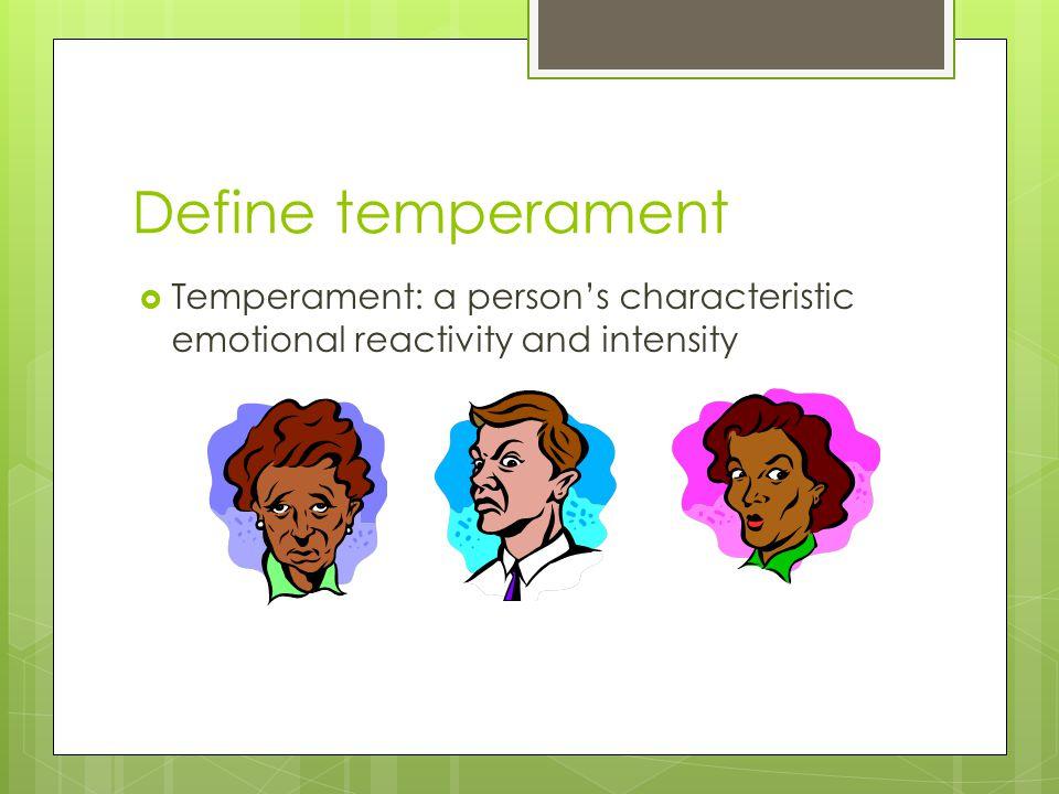 Define temperament  Temperament: a person's characteristic emotional reactivity and intensity
