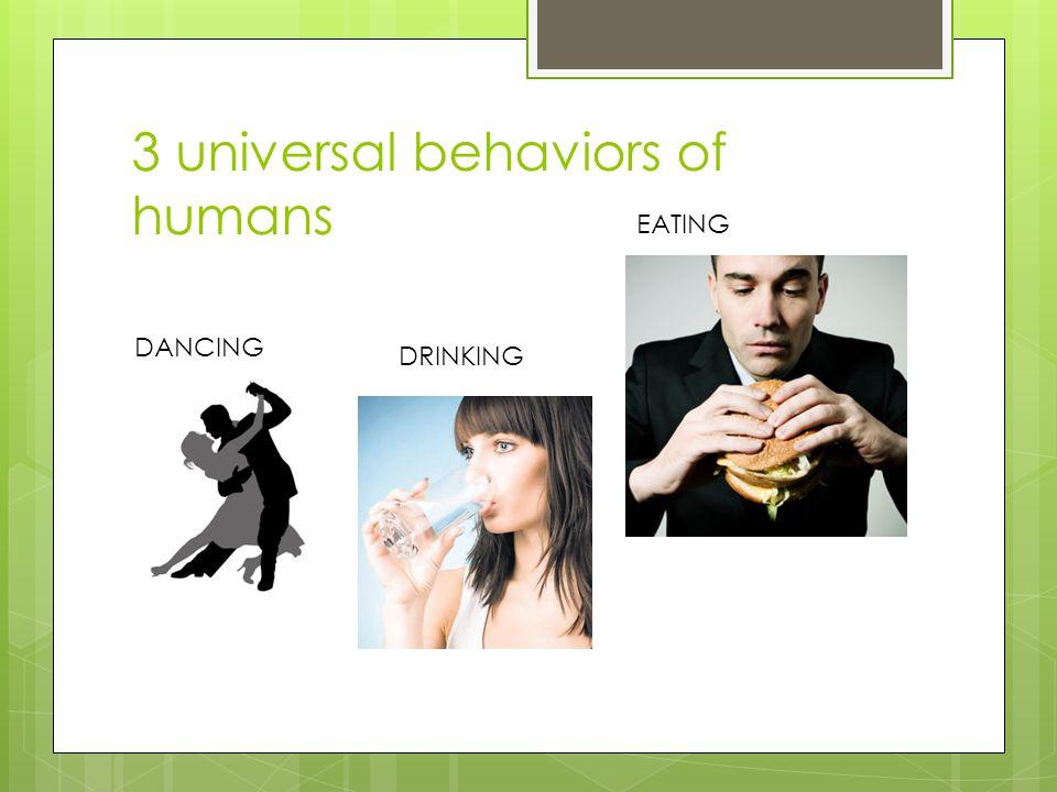 3 universal behaviors of humans DANCING EATING DRINKING