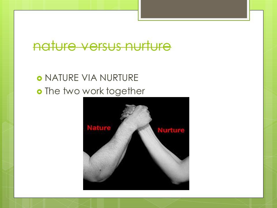 nature versus nurture  NATURE VIA NURTURE  The two work together