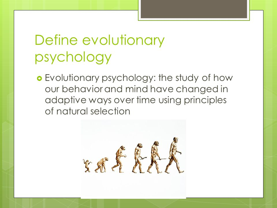 Define evolutionary psychology  Evolutionary psychology: the study of how our behavior and mind have changed in adaptive ways over time using princip