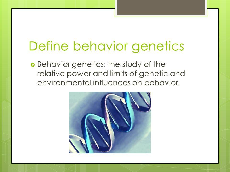 Define behavior genetics  Behavior genetics: the study of the relative power and limits of genetic and environmental influences on behavior.