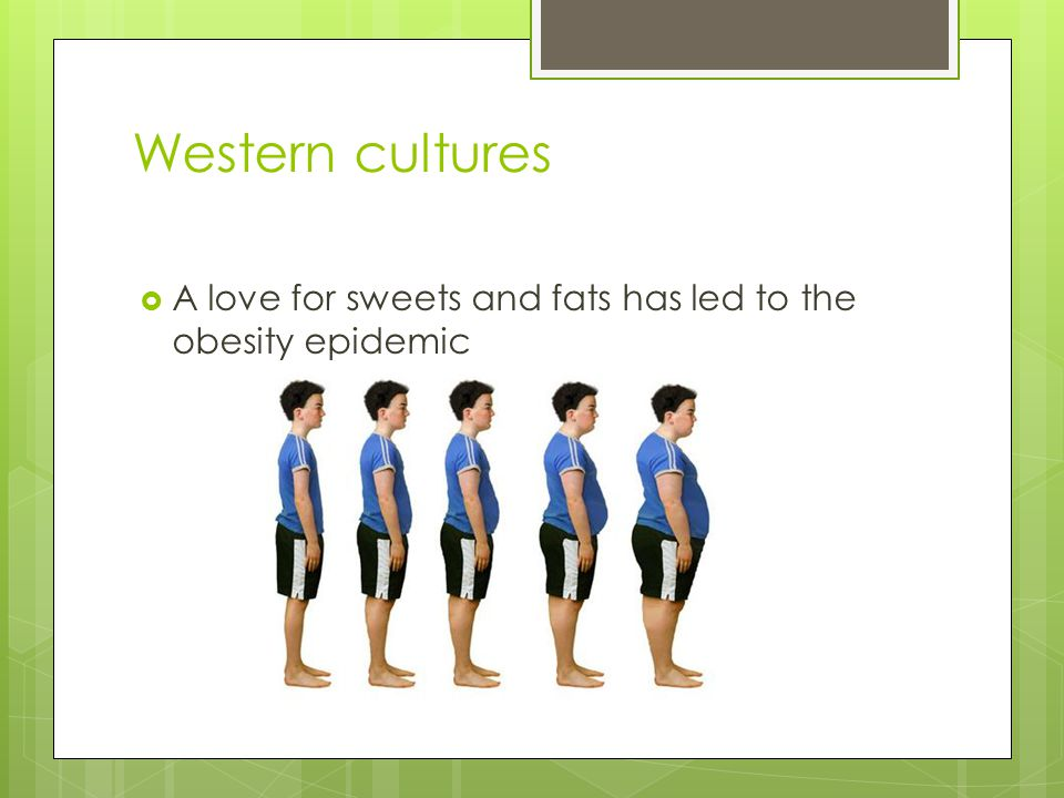 Western cultures  A love for sweets and fats has led to the obesity epidemic