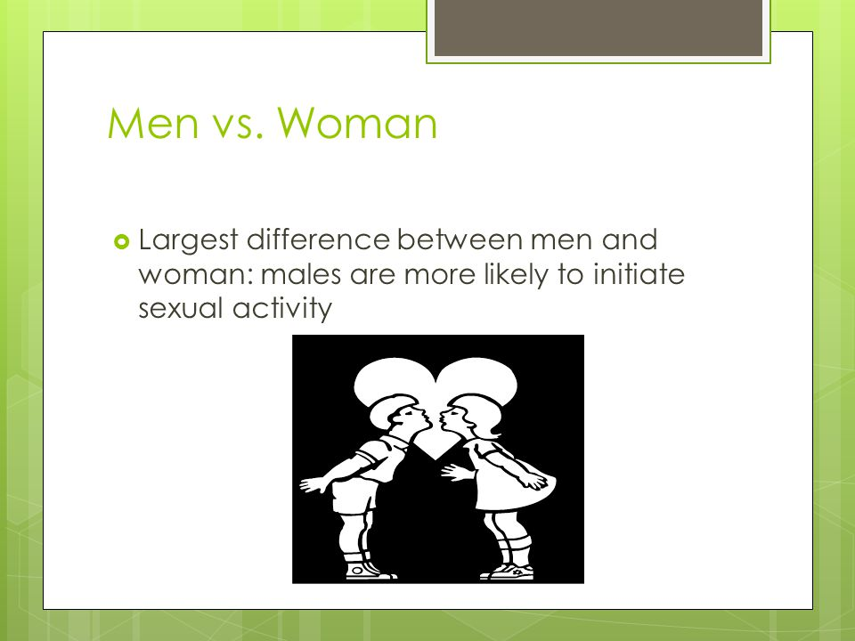 Men vs. Woman  Largest difference between men and woman: males are more likely to initiate sexual activity