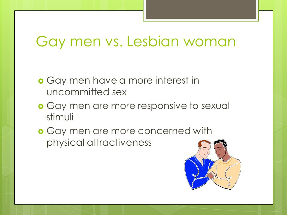 Gay men vs. Lesbian woman  Gay men have a more interest in uncommitted sex  Gay men are more responsive to sexual stimuli  Gay men are more concern