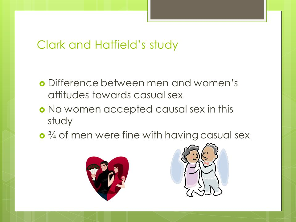 Clark and Hatfield's study  Difference between men and women's attitudes towards casual sex  No women accepted causal sex in this study  ¾ of men w