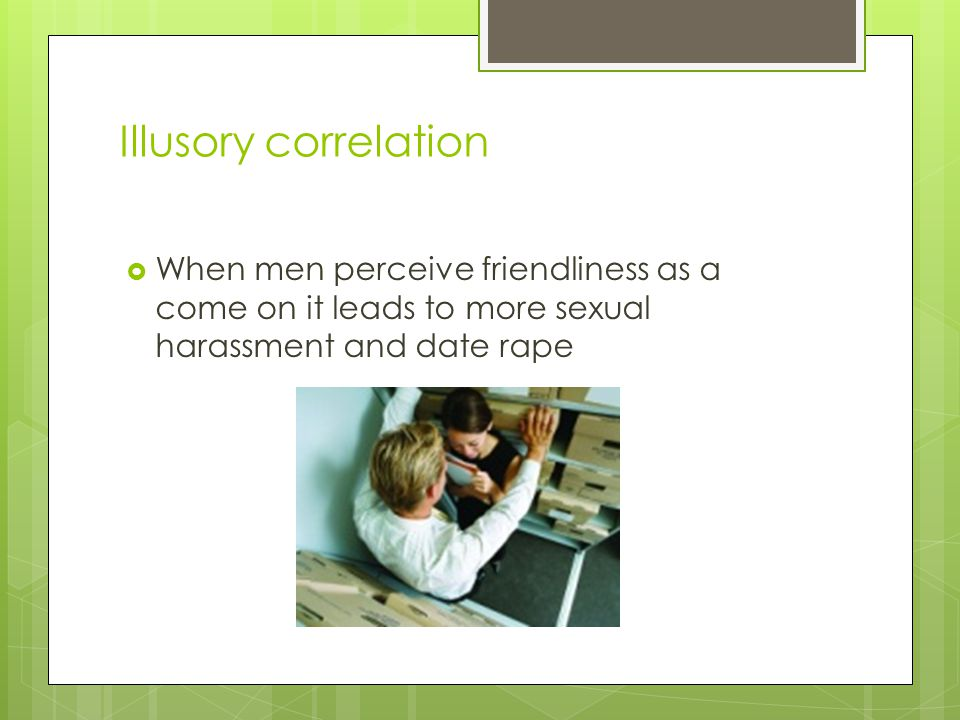 Illusory correlation  When men perceive friendliness as a come on it leads to more sexual harassment and date rape