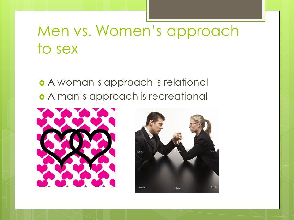 Men vs. Women's approach to sex  A woman's approach is relational  A man's approach is recreational