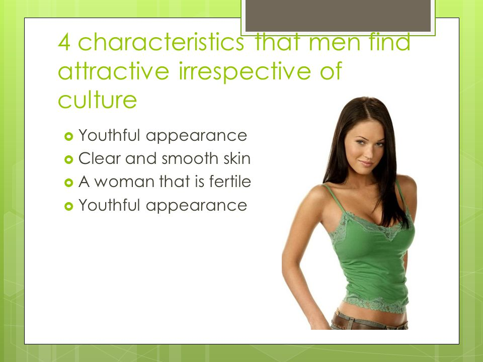 4 characteristics that men find attractive irrespective of culture  Youthful appearance  Clear and smooth skin  A woman that is fertile  Youthful