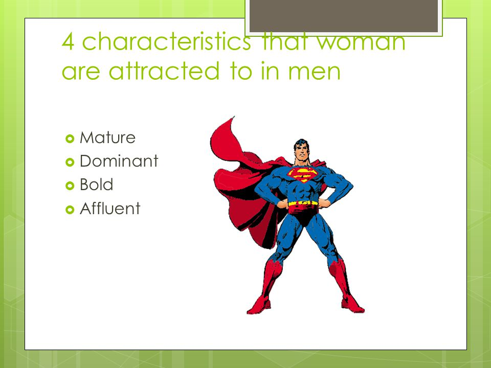 4 characteristics that woman are attracted to in men  Mature  Dominant  Bold  Affluent