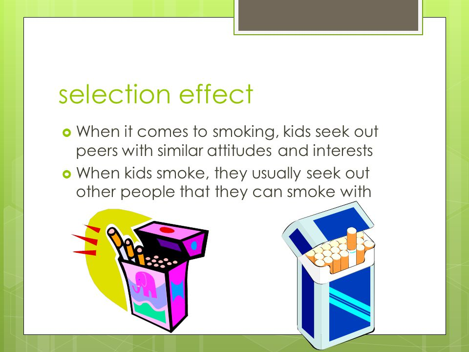 selection effect  When it comes to smoking, kids seek out peers with similar attitudes and interests  When kids smoke, they usually seek out other p