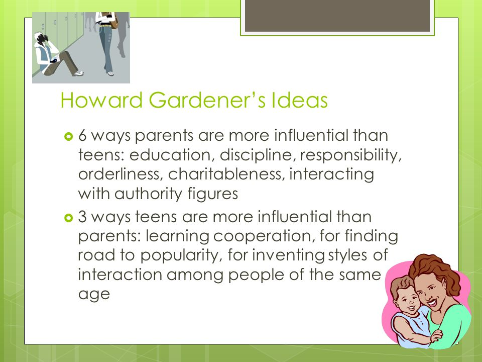 Howard Gardener's Ideas  6 ways parents are more influential than teens: education, discipline, responsibility, orderliness, charitableness, interact