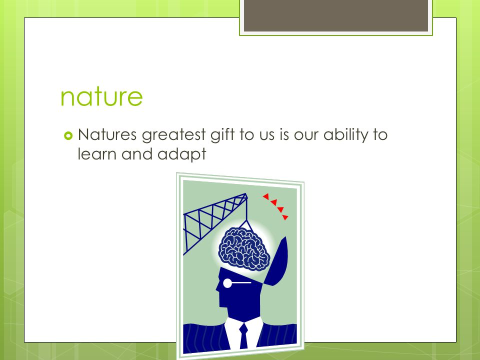 nature  Natures greatest gift to us is our ability to learn and adapt