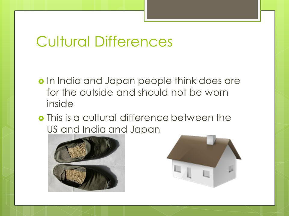 Cultural Differences  In India and Japan people think does are for the outside and should not be worn inside  This is a cultural difference between