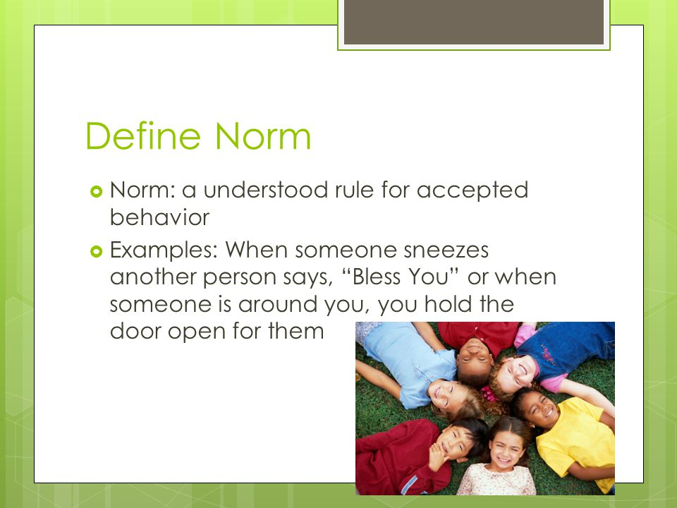 """Define Norm  Norm: a understood rule for accepted behavior  Examples: When someone sneezes another person says, """"Bless You"""" or when someone is aroun"""