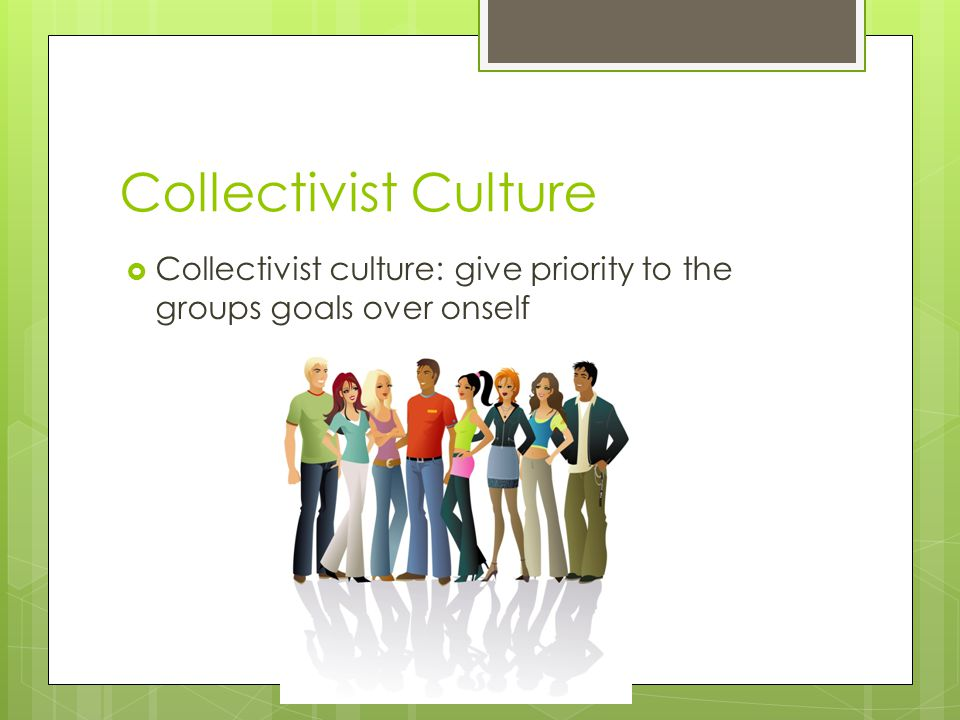 Collectivist Culture  Collectivist culture: give priority to the groups goals over onself