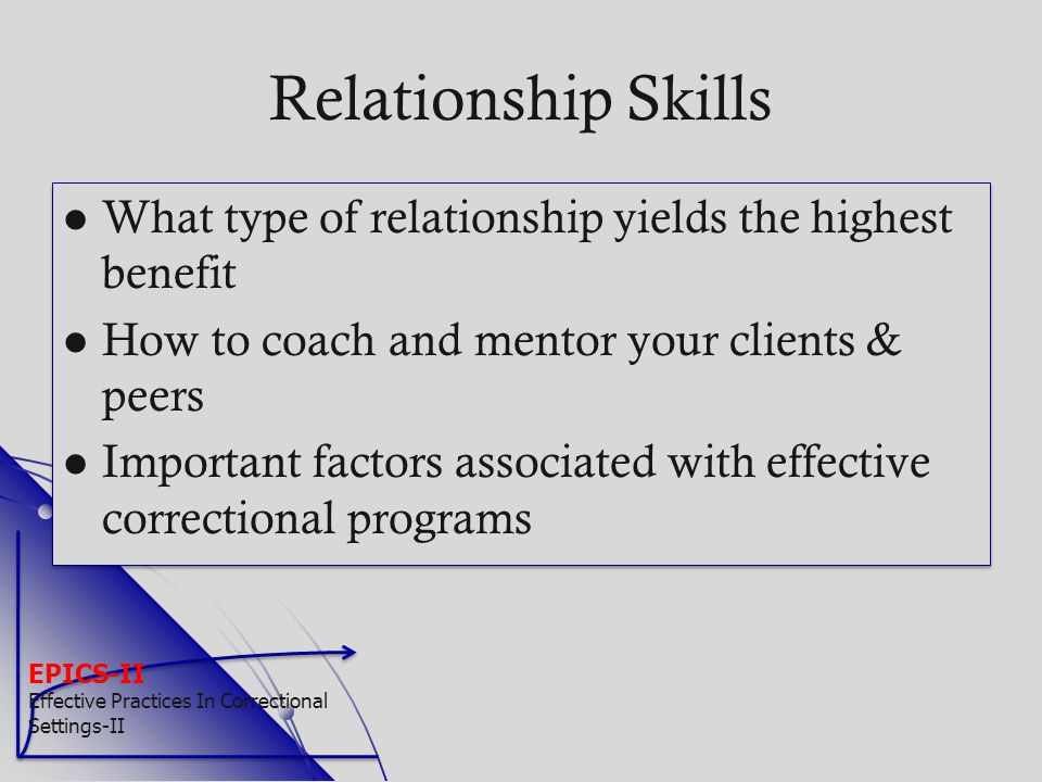 EPICS-II Effective Practices In Correctional Settings-II Relationship Skills What type of relationship yields the highest benefit How to coach and men