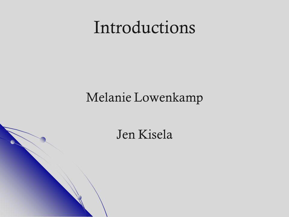Introductions Melanie Lowenkamp Jen Kisela