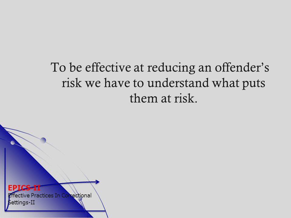EPICS-II Effective Practices In Correctional Settings-II To be effective at reducing an offender's risk we have to understand what puts them at risk.