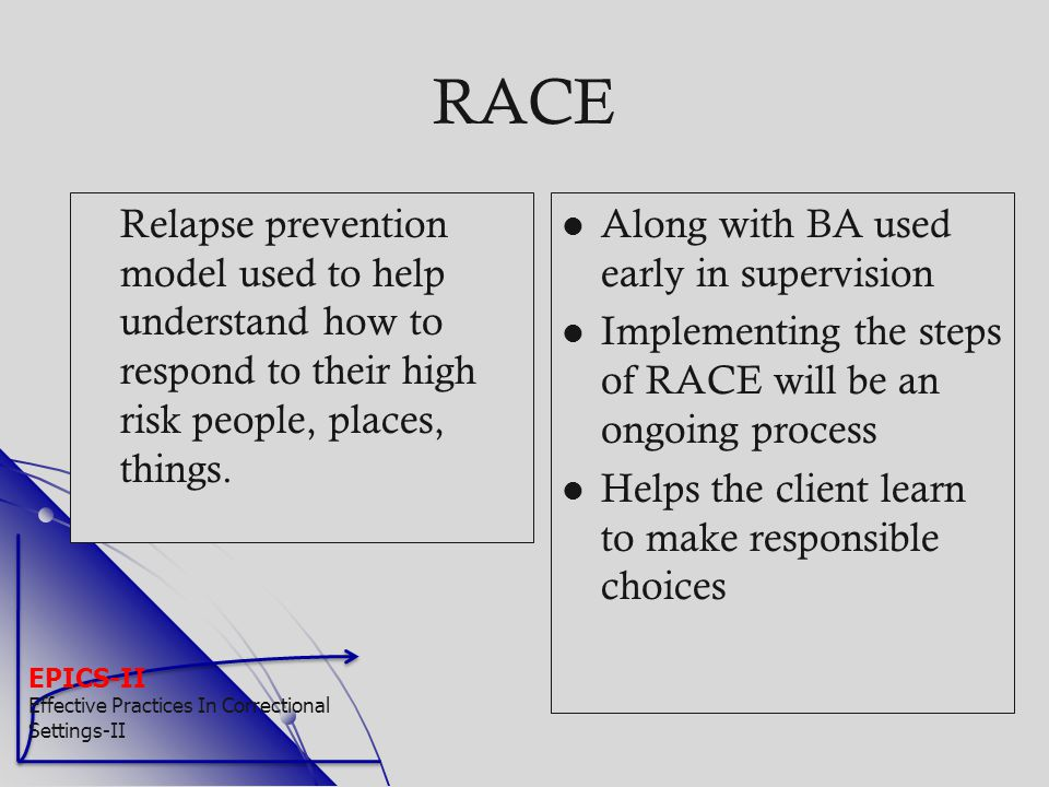 EPICS-II Effective Practices In Correctional Settings-II RACE Relapse prevention model used to help understand how to respond to their high risk peopl