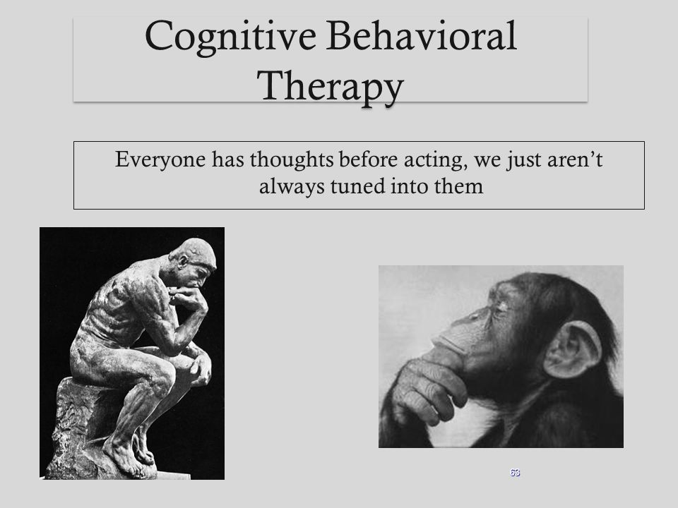 Cognitive Behavioral Therapy Everyone has thoughts before acting, we just aren't always tuned into them 63