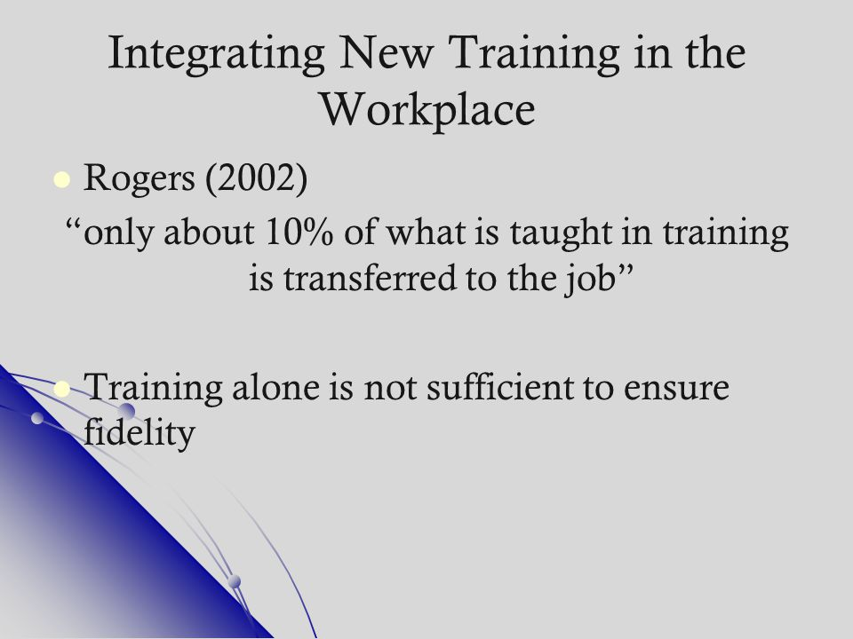 """Integrating New Training in the Workplace Rogers (2002) """"only about 10% of what is taught in training is transferred to the job"""" Training alone is not"""