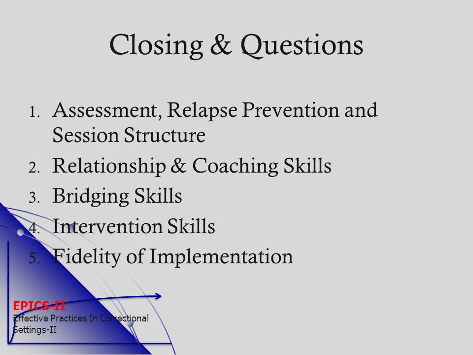 EPICS-II Effective Practices In Correctional Settings-II Closing & Questions 1. 1. Assessment, Relapse Prevention and Session Structure 2. 2. Relation
